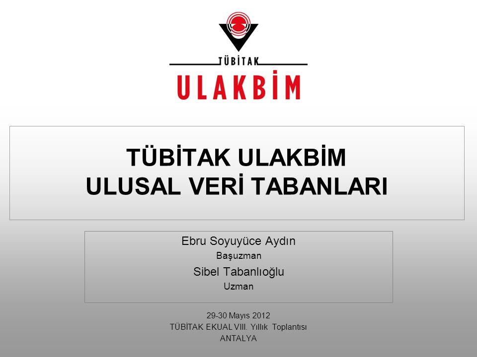 Ebru Soyuyüce Aydın Başuzman Sibel Tabanlıoğlu Uzman 29-30 Mayıs 2012 TÜBİTAK EKUAL VIII. Yıllık Toplantısı ANTALYA TÜBİTAK ULAKBİM ULUSAL VERİ TABANL