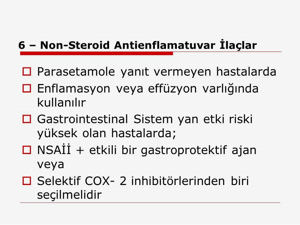 6 – Non-Steroid Antienflamatuvar İlaçlar  Parasetamole yanıt vermeyen hastalarda  Enflamasyon veya effüzyon varlığında kullanılır  Gastrointestinal