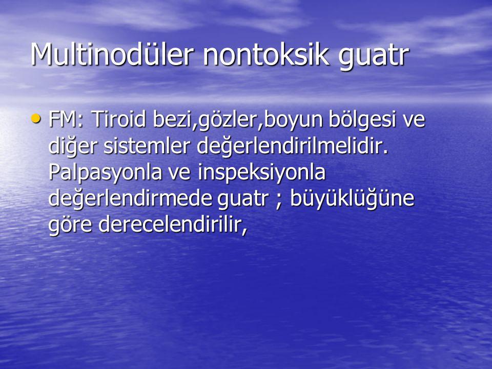 Multinodüler nontoksik guatr FM: Tiroid bezi,gözler,boyun bölgesi ve diğer sistemler değerlendirilmelidir.