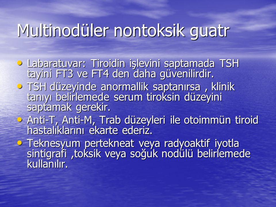 Multinodüler nontoksik guatr Labaratuvar: Tiroidin işlevini saptamada TSH tayini FT3 ve FT4 den daha güvenilirdir.