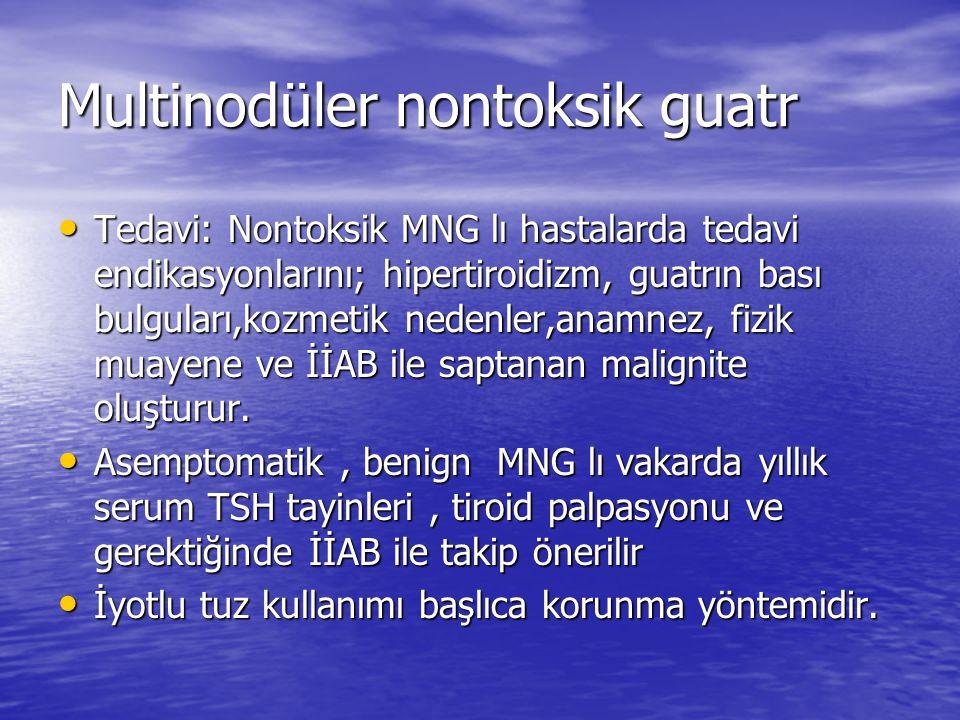 Multinodüler nontoksik guatr Tedavi: Nontoksik MNG lı hastalarda tedavi endikasyonlarını; hipertiroidizm, guatrın bası bulguları,kozmetik nedenler,anamnez, fizik muayene ve İİAB ile saptanan malignite oluşturur.