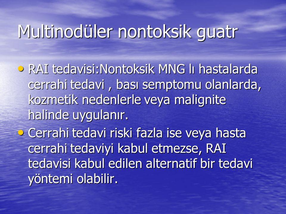 Multinodüler nontoksik guatr RAI tedavisi:Nontoksik MNG lı hastalarda cerrahi tedavi, bası semptomu olanlarda, kozmetik nedenlerle veya malignite halinde uygulanır.