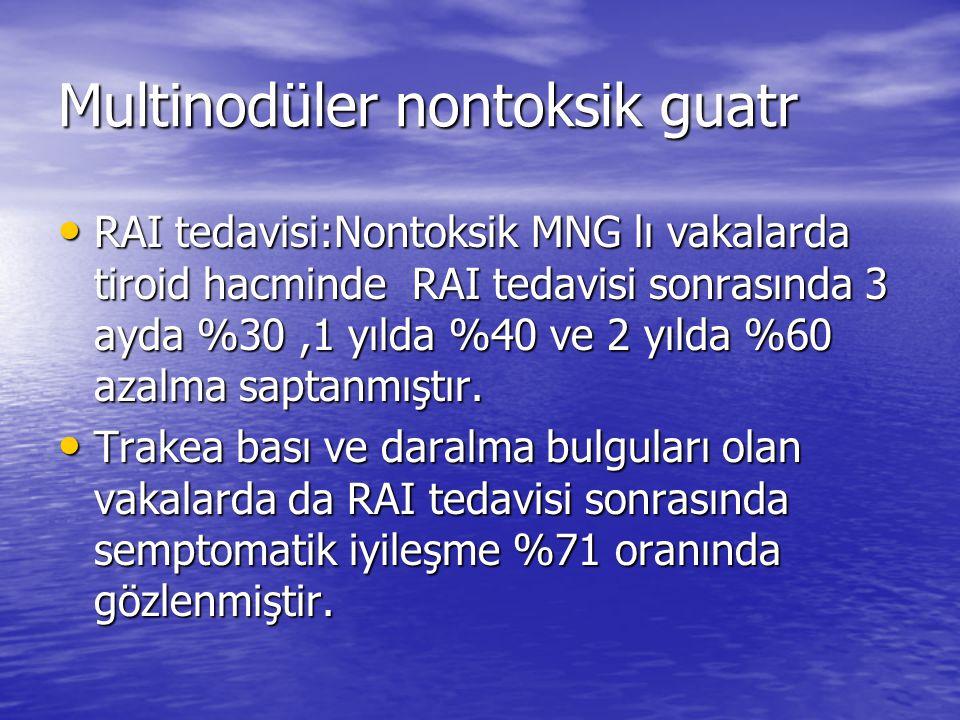 Multinodüler nontoksik guatr RAI tedavisi:Nontoksik MNG lı vakalarda tiroid hacminde RAI tedavisi sonrasında 3 ayda %30,1 yılda %40 ve 2 yılda %60 azalma saptanmıştır.