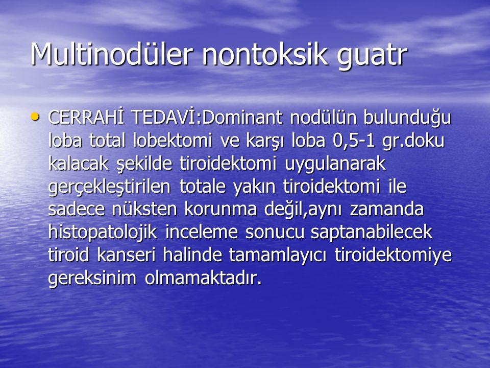 Multinodüler nontoksik guatr CERRAHİ TEDAVİ:Dominant nodülün bulunduğu loba total lobektomi ve karşı loba 0,5-1 gr.doku kalacak şekilde tiroidektomi uygulanarak gerçekleştirilen totale yakın tiroidektomi ile sadece nüksten korunma değil,aynı zamanda histopatolojik inceleme sonucu saptanabilecek tiroid kanseri halinde tamamlayıcı tiroidektomiye gereksinim olmamaktadır.