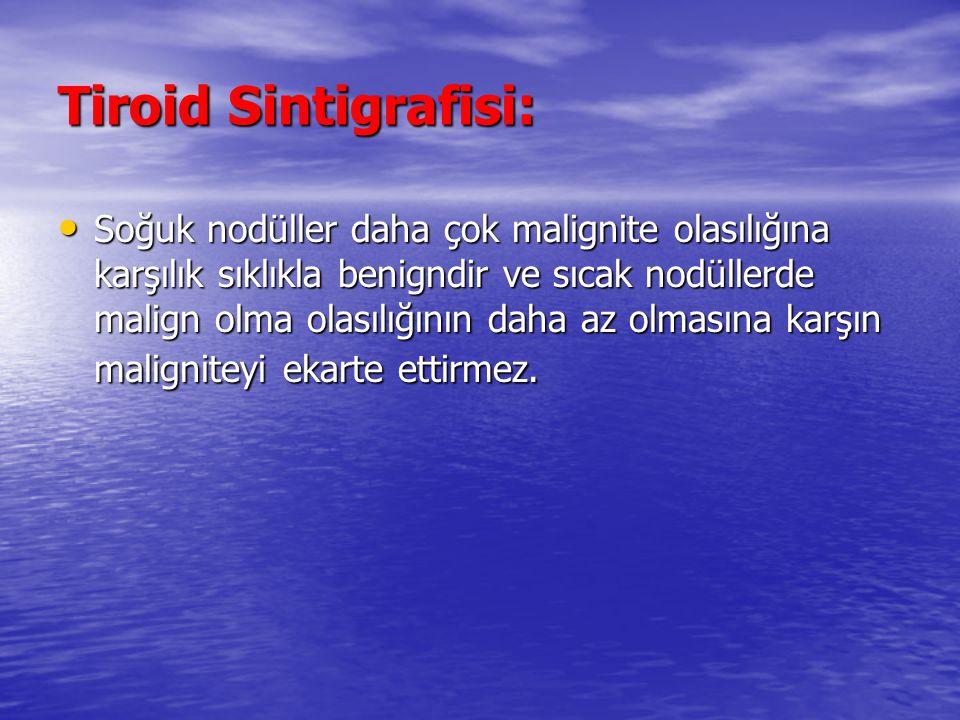 Tiroid Sintigrafisi: Soğuk nodüller daha çok malignite olasılığına karşılık sıklıkla benigndir ve sıcak nodüllerde malign olma olasılığının daha az olmasına karşın maligniteyi ekarte ettirmez.