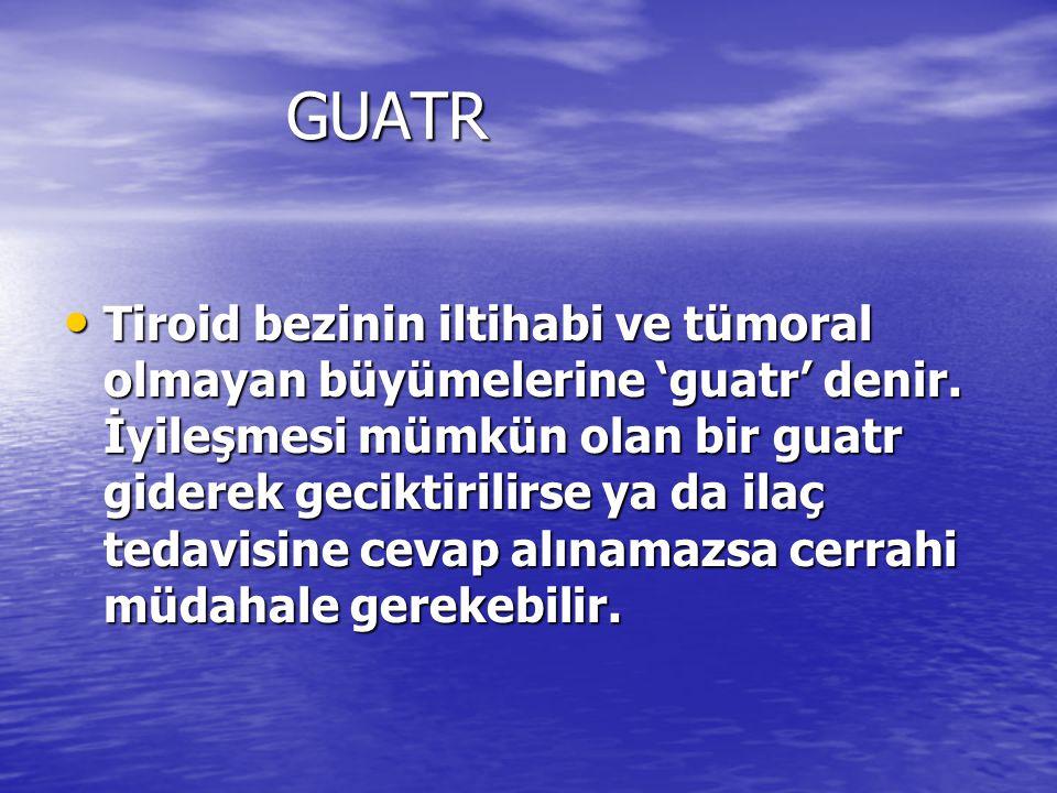 GUATR GUATR Tiroid bezinin iltihabi ve tümoral olmayan büyümelerine 'guatr' denir.