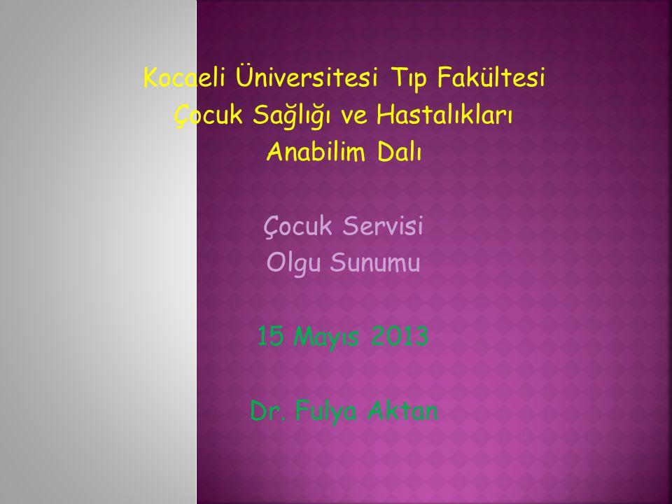 Kocaeli Üniversitesi Tıp Fakültesi Çocuk Sağlığı ve Hastalıkları Anabilim Dalı Çocuk Servisi Olgu Sunumu 15 Mayıs 2013 Dr.