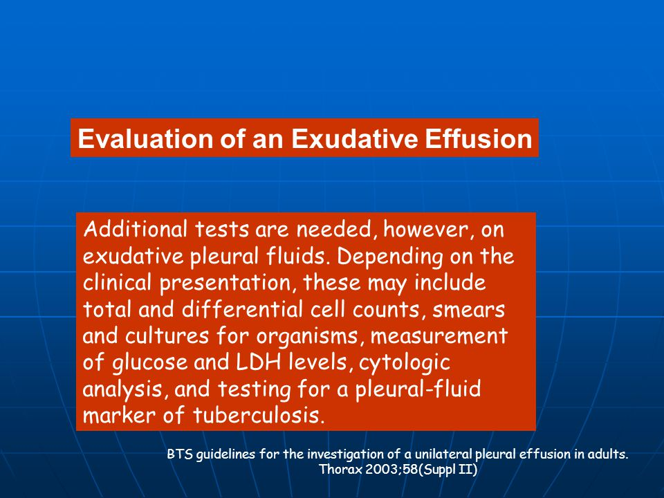 Evaluation of an Exudative Effusion Additional tests are needed, however, on exudative pleural fluids. Depending on the clinical presentation, these m