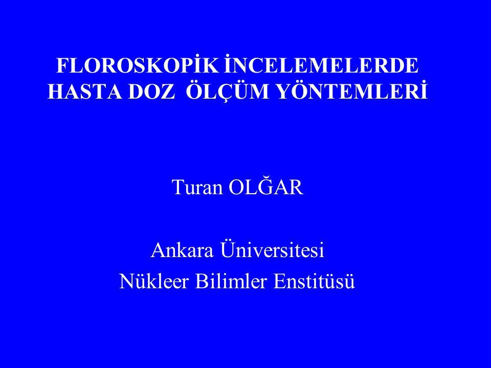 FLOROSKOPİK İNCELEMELERDE HASTA DOZ ÖLÇÜM YÖNTEMLERİ Turan OLĞAR Ankara Üniversitesi Nükleer Bilimler Enstitüsü