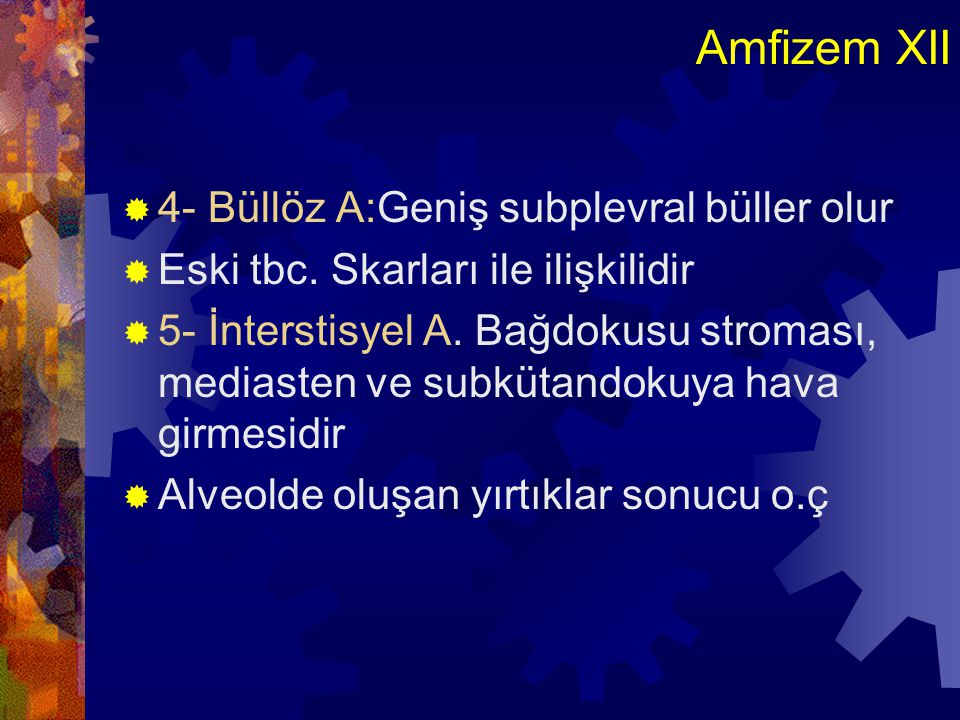 Amfizem XII  4- Büllöz A:Geniş subplevral büller olur  Eski tbc. Skarları ile ilişkilidir  5- İnterstisyel A. Bağdokusu stroması, mediasten ve subk