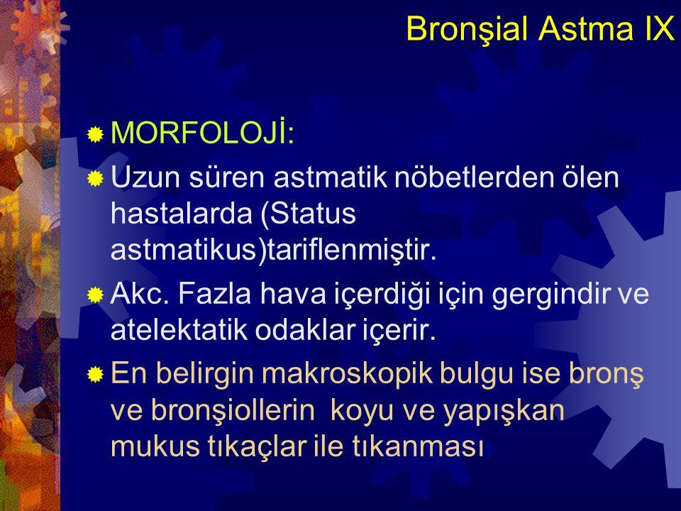 Bronşial Astma X  Mikroskopik olarak mukus tıkaçlar:  1- CURSHMAN spiralleri (dökülmüş hücrelerden oluşan yumaklar )  2- CHARCOT-LEYDEN kristalleri  3- Bol eozinofiller  4- Bronş duvarında ödem, hiperemi, %5-50 eozinofillerden ibaret, mast h, bazofiller, makrofajlar, plazma h.ve lenfositer' den ibaret iltihap