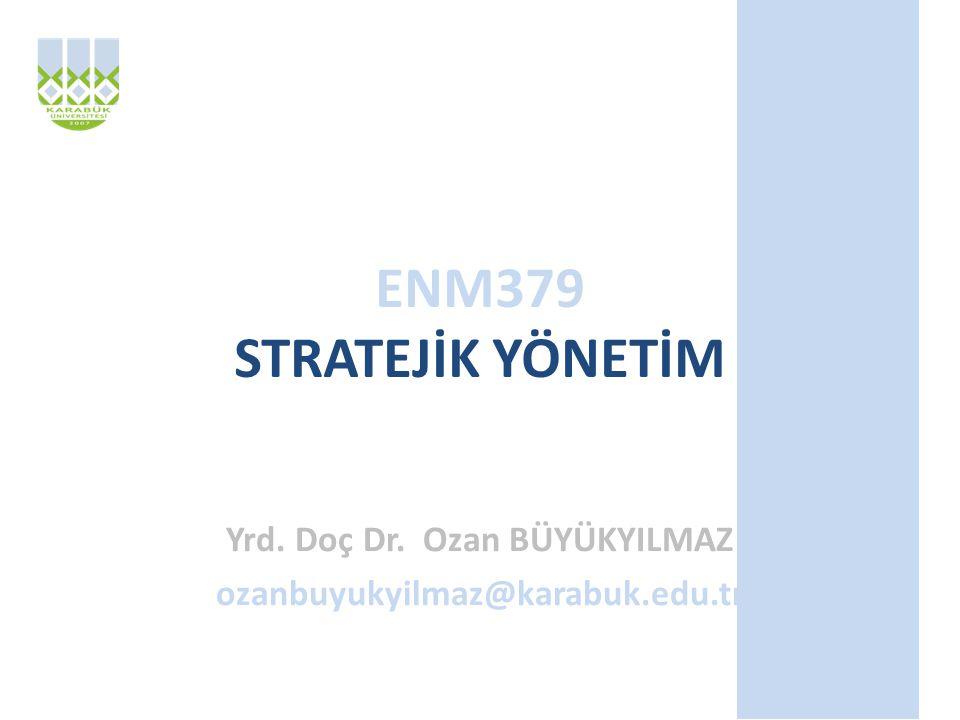 ENM379 STRATEJİK YÖNETİM Yrd. Doç Dr. Ozan BÜYÜKYILMAZ ozanbuyukyilmaz@karabuk.edu.tr