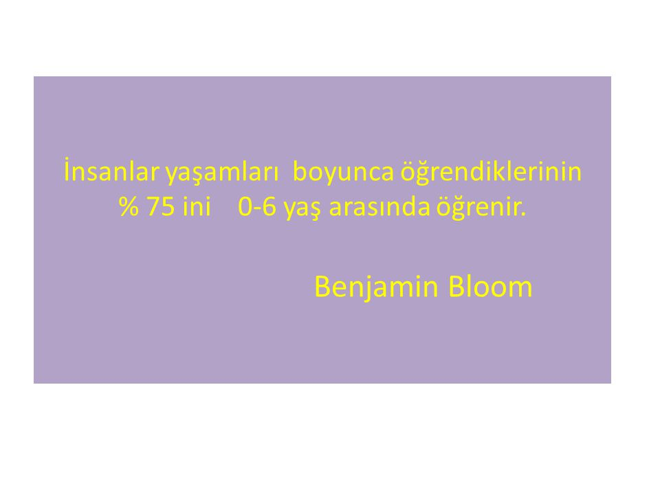İnsanlar yaşamları boyunca öğrendiklerinin % 75 ini 0-6 yaş arasında öğrenir. Benjamin Bloom