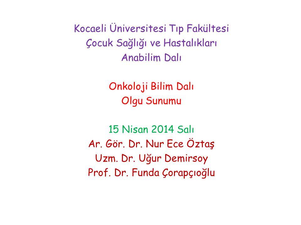 Kocaeli Üniversitesi Tıp Fakültesi Çocuk Sağlığı ve Hastalıkları Anabilim Dalı Onkoloji Bilim Dalı Olgu Sunumu 15 Nisan 2014 Salı Ar. Gör. Dr. Nur Ece