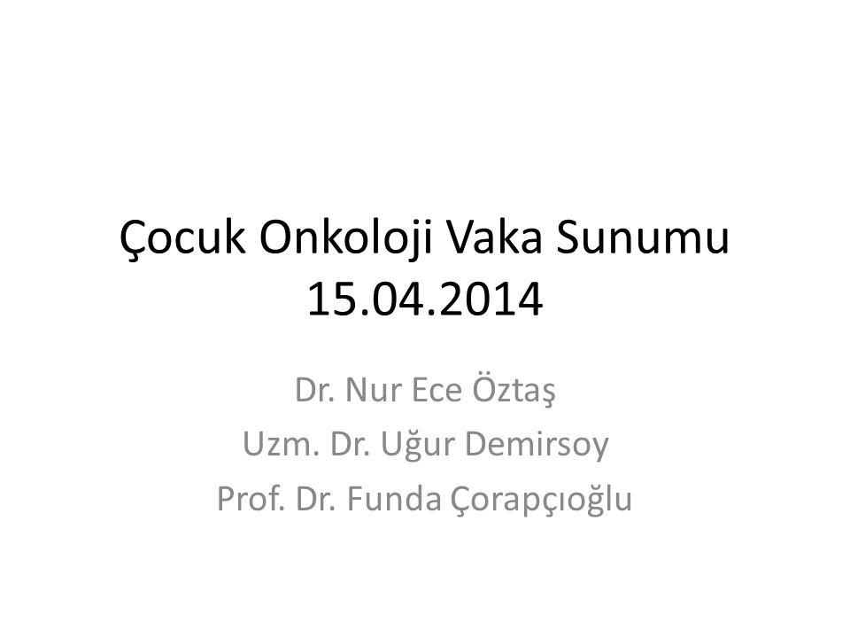 Çocuk Onkoloji Vaka Sunumu 15.04.2014 Dr. Nur Ece Öztaş Uzm. Dr. Uğur Demirsoy Prof. Dr. Funda Çorapçıoğlu