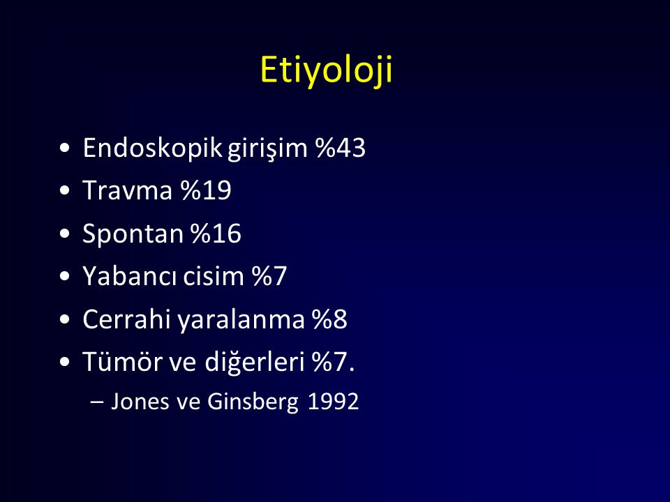 Etiyoloji Endoskopik girişim %43 Travma %19 Spontan %16 Yabancı cisim %7 Cerrahi yaralanma %8 Tümör ve diğerleri %7. –Jones ve Ginsberg 1992