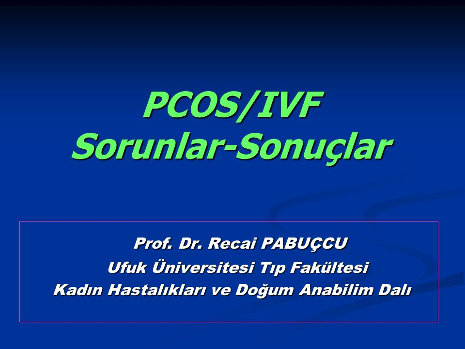 PCOS/IVF Sorunlar-Sonuçlar Prof. Dr. Recai PABUÇCU Prof. Dr. Recai PABUÇCU Ufuk Üniversitesi Tıp Fakültesi Ufuk Üniversitesi Tıp Fakültesi Kadın Hasta