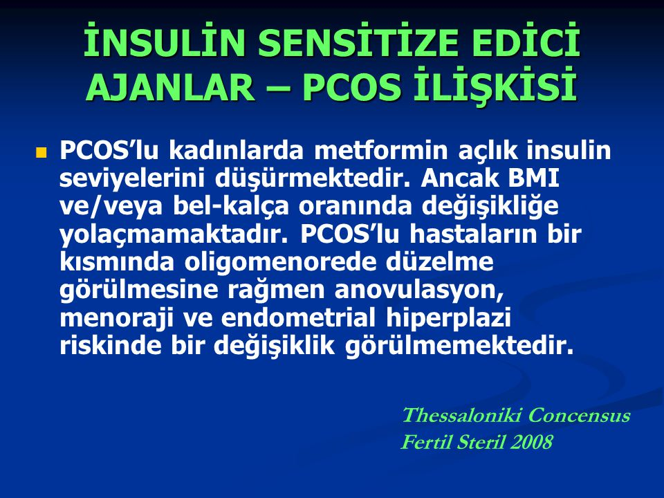 İNSULİN SENSİTİZE EDİCİ AJANLAR – PCOS İLİŞKİSİ PCOS'lu kadınlarda metformin açlık insulin seviyelerini düşürmektedir. Ancak BMI ve/veya bel-kalça ora