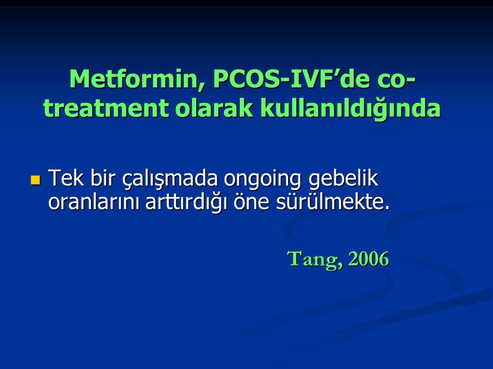 Metformin, PCOS-IVF'de co- treatment olarak kullanıldığında Tek bir çalışmada ongoing gebelik oranlarını arttırdığı öne sürülmekte. Tek bir çalışmada