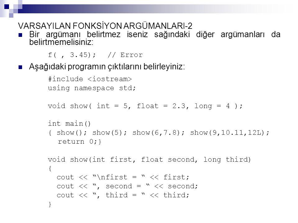 VARSAYILAN FONKSİYON ARGÜMANLARI-2 Bir argümanı belirtmez iseniz sağındaki diğer argümanları da belirtmemelisiniz: f(, 3.45);// Error Aşağıdaki programın çıktılarını belirleyiniz: #include using namespace std; void show( int = 5, float = 2.3, long = 4 ); int main() { show(); show(5); show(6,7.8); show(9,10.11,12L); return 0;} void show(int first, float second, long third) { cout << \nfirst = << first; cout << , second = << second; cout << , third = << third; }