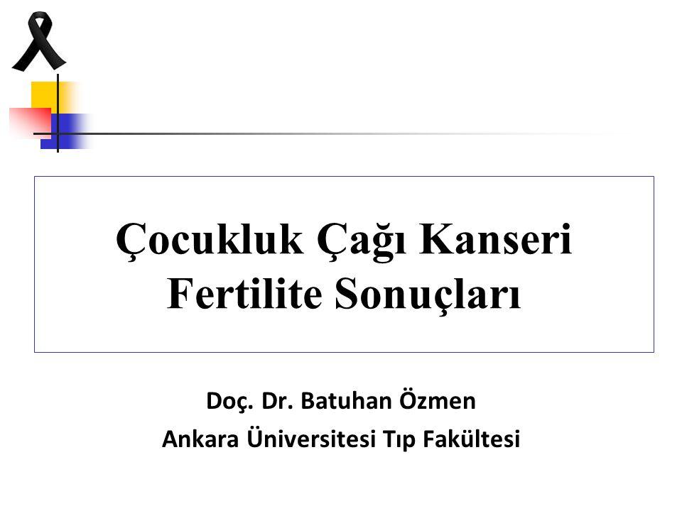 Çocukluk Çağı Kanseri Fertilite Sonuçları Doç. Dr. Batuhan Özmen Ankara Üniversitesi Tıp Fakültesi