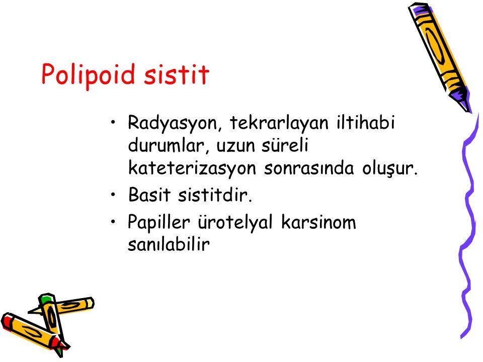 Polipoid sistit Radyasyon, tekrarlayan iltihabi durumlar, uzun süreli kateterizasyon sonrasında oluşur. Basit sistitdir. Papiller ürotelyal karsinom s