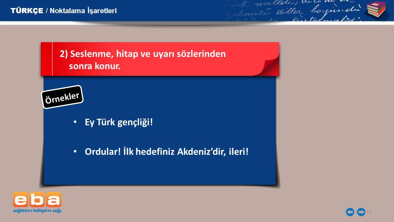 11 Ey Türk gençliği! 2) Seslenme, hitap ve uyarı sözlerinden sonra konur. TÜRKÇE / Noktalama İşaretleri Ö r n e k l e r Ordular! İlk hedefiniz Akdeniz