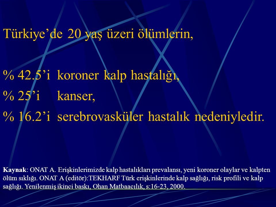 Türkiye'de 20 yaş üzeri ölümlerin, % 42.5'i koroner kalp hastalığı, % 25'i kanser, % 16.2'i serebrovasküler hastalık nedeniyledir.