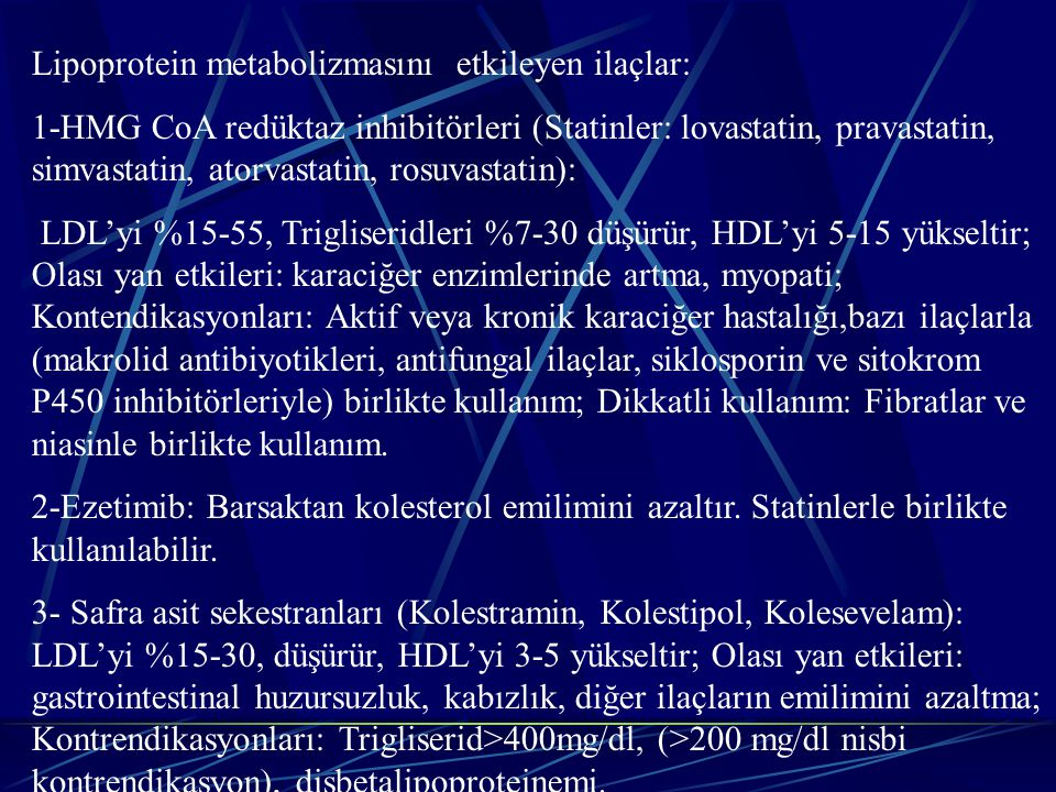 Lipoprotein metabolizmasını etkileyen ilaçlar: 1-HMG CoA redüktaz inhibitörleri (Statinler: lovastatin, pravastatin, simvastatin, atorvastatin, rosuvastatin): LDL'yi %15-55, Trigliseridleri %7-30 düşürür, HDL'yi 5-15 yükseltir; Olası yan etkileri: karaciğer enzimlerinde artma, myopati; Kontendikasyonları: Aktif veya kronik karaciğer hastalığı,bazı ilaçlarla (makrolid antibiyotikleri, antifungal ilaçlar, siklosporin ve sitokrom P450 inhibitörleriyle) birlikte kullanım; Dikkatli kullanım: Fibratlar ve niasinle birlikte kullanım.