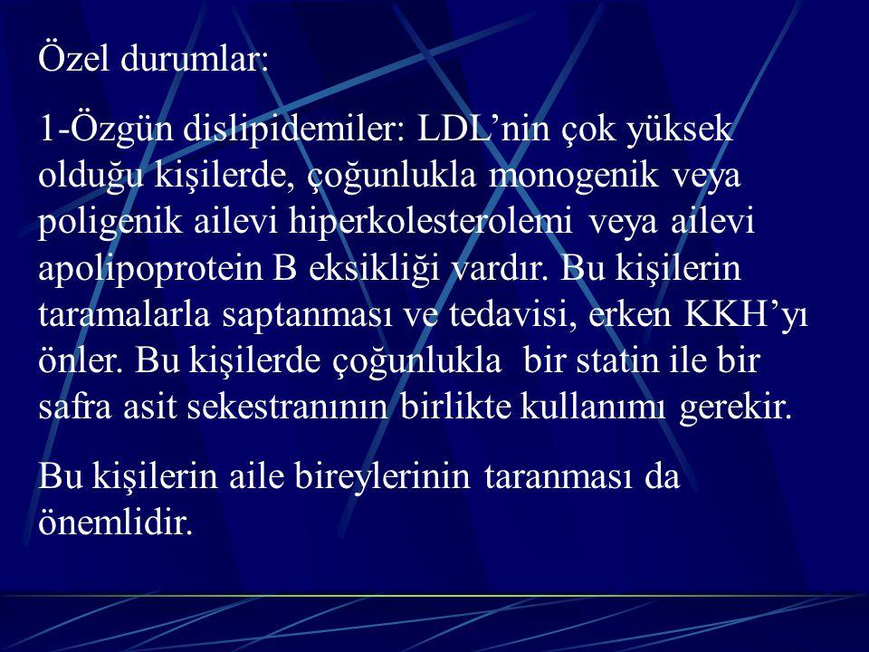 Özel durumlar: 1-Özgün dislipidemiler: LDL'nin çok yüksek olduğu kişilerde, çoğunlukla monogenik veya poligenik ailevi hiperkolesterolemi veya ailevi apolipoprotein B eksikliği vardır.