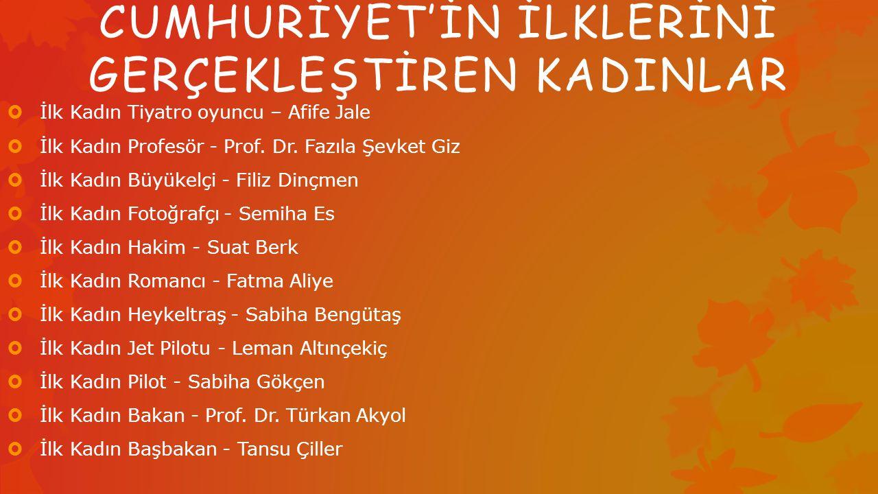 CUMHURİYET'İN İLKLERİNİ GERÇEKLEŞTİREN KADINLAR  İlk Kadın Tiyatro oyuncu – Afife Jale  İlk Kadın Profesör - Prof.