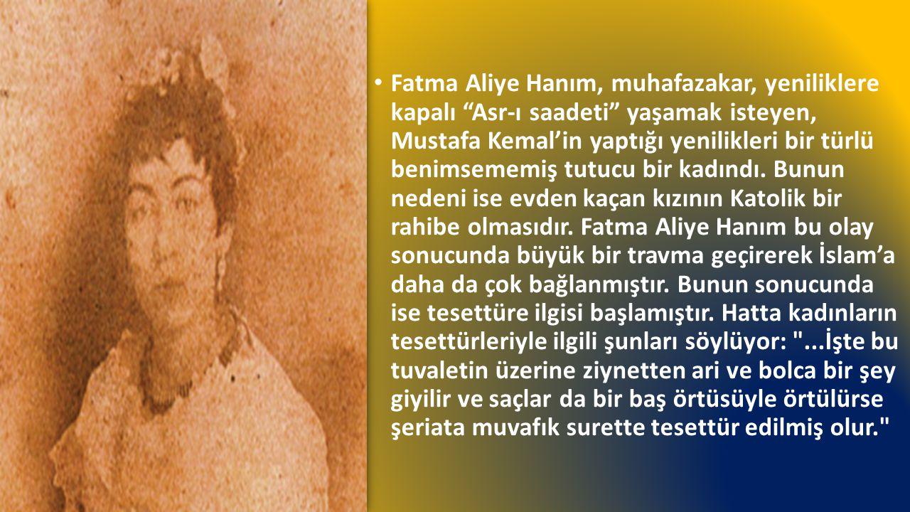 Fatma Aliye Hanım, muhafazakar, yeniliklere kapalı Asr-ı saadeti yaşamak isteyen, Mustafa Kemal'in yaptığı yenilikleri bir türlü benimsememiş tutucu bir kadındı.
