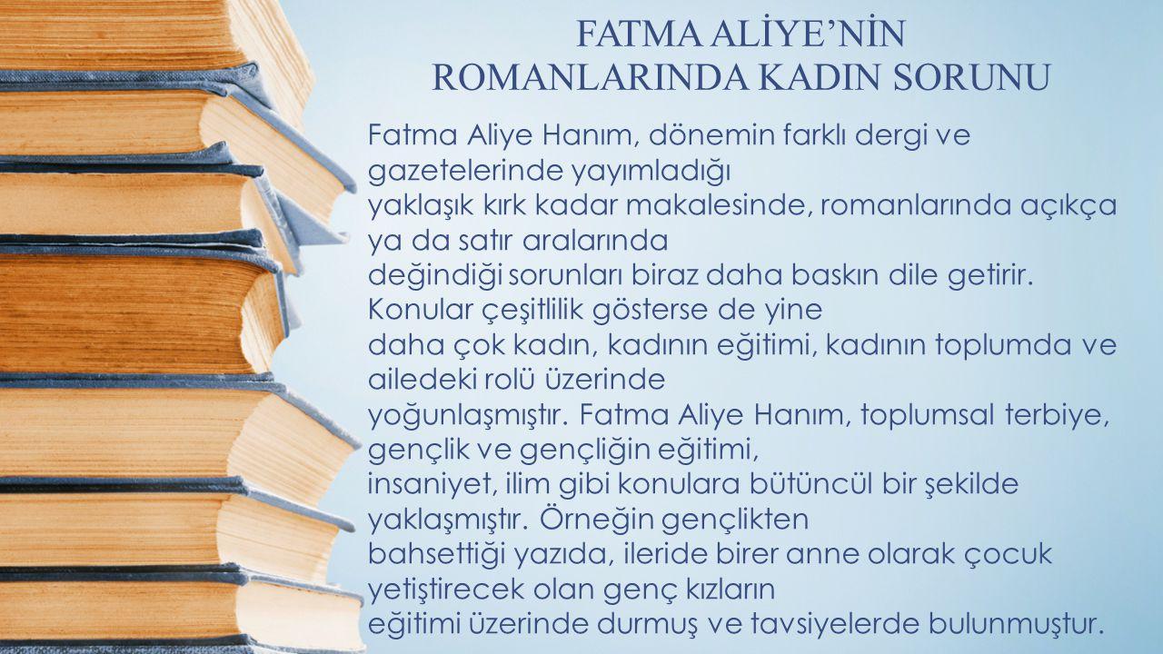 FATMA ALİYE'NİN ROMANLARINDA KADIN SORUNU Fatma Aliye Hanım, dönemin farklı dergi ve gazetelerinde yayımladığı yaklaşık kırk kadar makalesinde, romanlarında açıkça ya da satır aralarında değindiği sorunları biraz daha baskın dile getirir.