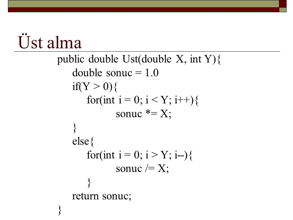 Üst alma public double Ust(double X, int Y){ double sonuc = 1.0 if(Y > 0){ for(int i = 0; i < Y; i++){ sonuc *= X; } else{ for(int i = 0; i > Y; i--){