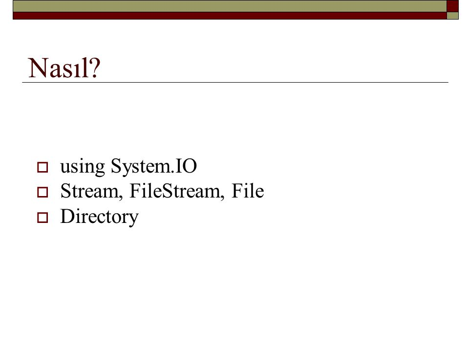 Nasıl?  using System.IO  Stream, FileStream, File  Directory
