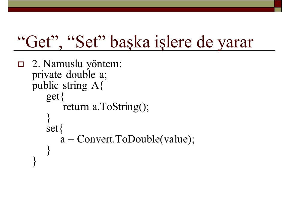 """Get"", ""Set"" başka işlere de yarar  2. Namuslu yöntem: private double a; public string A{ get{ return a.ToString(); } set{ a = Convert.ToDouble(value"