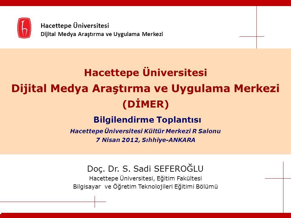 Hacettepe Üniversitesi Dijital Medya Araştırma ve Uygulama Merkezi Hacettepe Üniversitesi Dijital Medya Araştırma ve Uygulama Merkezi (DİMER) Bilgilendirme Toplantısı Hacettepe Üniversitesi Kültür Merkezi R Salonu 7 Nisan 2012, Sıhhiye-ANKARA Doç.