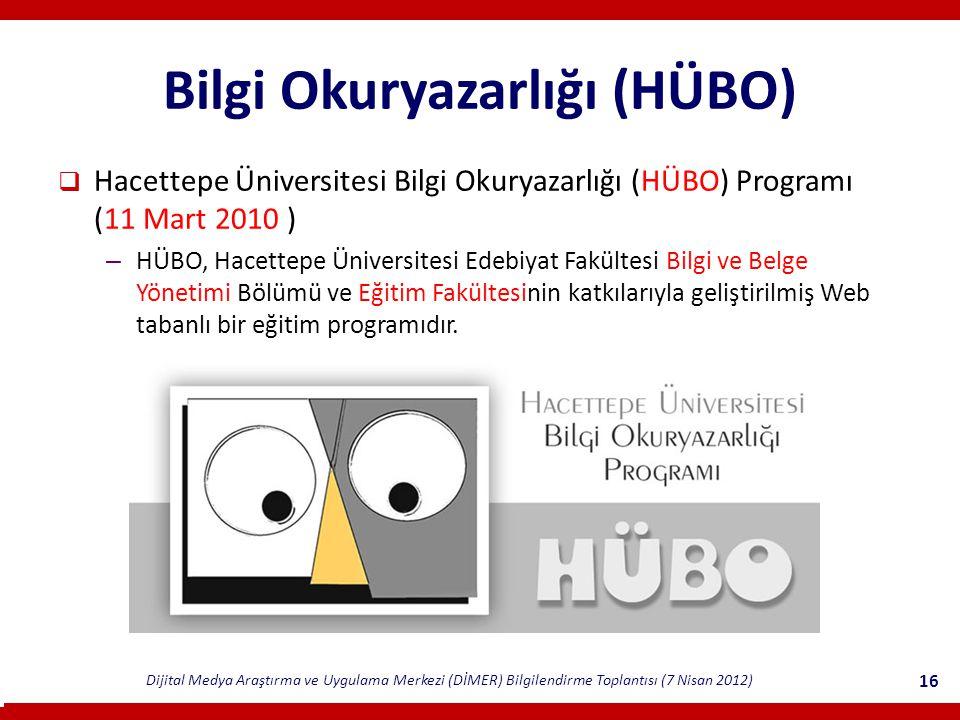 Dijital Medya Araştırma ve Uygulama Merkezi (DİMER) Bilgilendirme Toplantısı (7 Nisan 2012) 16 Bilgi Okuryazarlığı (HÜBO)  Hacettepe Üniversitesi Bilgi Okuryazarlığı (HÜBO) Programı (11 Mart 2010 ) – HÜBO, Hacettepe Üniversitesi Edebiyat Fakültesi Bilgi ve Belge Yönetimi Bölümü ve Eğitim Fakültesinin katkılarıyla geliştirilmiş Web tabanlı bir eğitim programıdır.