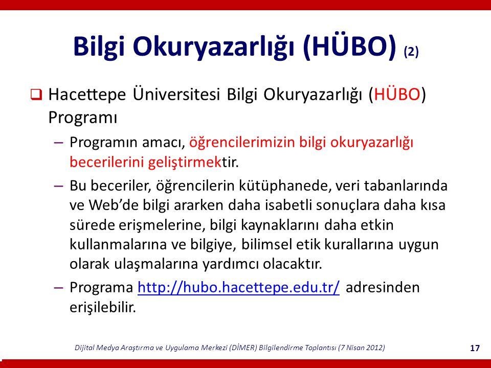 Dijital Medya Araştırma ve Uygulama Merkezi (DİMER) Bilgilendirme Toplantısı (7 Nisan 2012) 17 Bilgi Okuryazarlığı (HÜBO) (2)  Hacettepe Üniversitesi Bilgi Okuryazarlığı (HÜBO) Programı – Programın amacı, öğrencilerimizin bilgi okuryazarlığı becerilerini geliştirmektir.