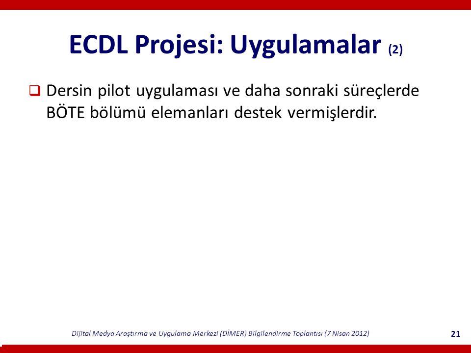 Dijital Medya Araştırma ve Uygulama Merkezi (DİMER) Bilgilendirme Toplantısı (7 Nisan 2012) 21 ECDL Projesi: Uygulamalar (2)  Dersin pilot uygulaması ve daha sonraki süreçlerde BÖTE bölümü elemanları destek vermişlerdir.