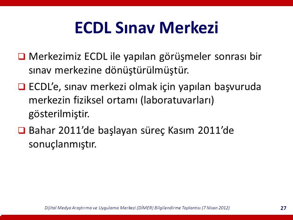 Dijital Medya Araştırma ve Uygulama Merkezi (DİMER) Bilgilendirme Toplantısı (7 Nisan 2012) 27 ECDL Sınav Merkezi  Merkezimiz ECDL ile yapılan görüşmeler sonrası bir sınav merkezine dönüştürülmüştür.