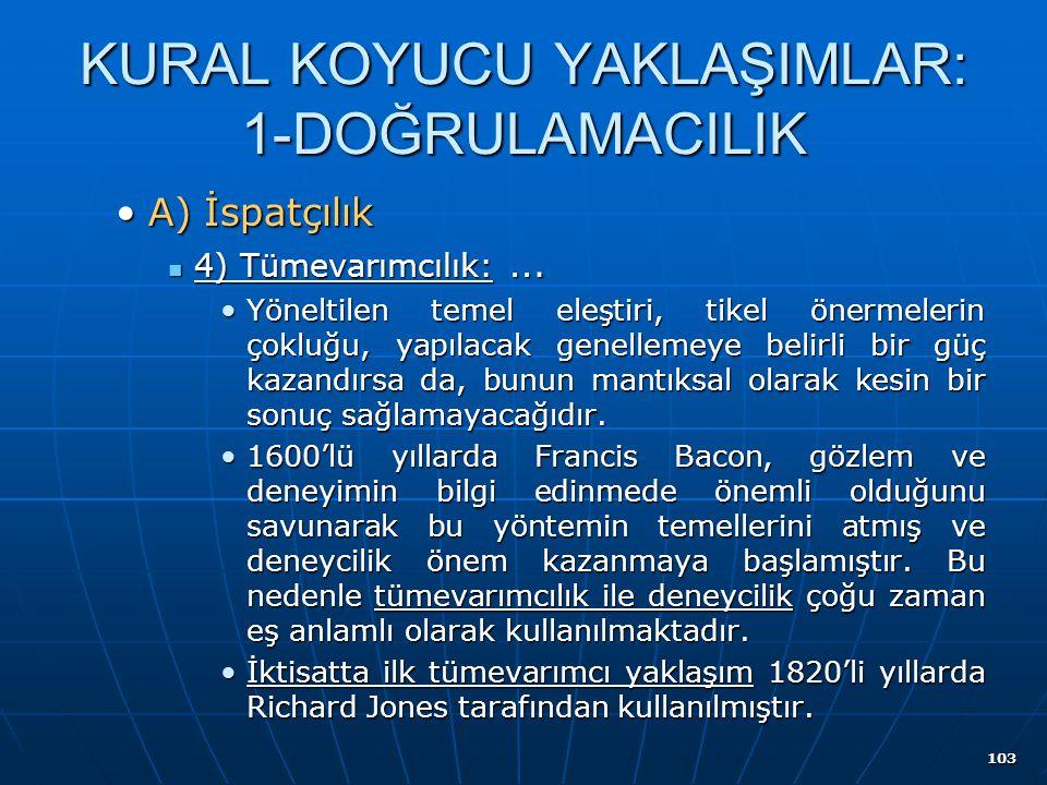 103 KURAL KOYUCU YAKLAŞIMLAR: 1-DOĞRULAMACILIK A) İspatçılıkA) İspatçılık 4) Tümevarımcılık:... 4) Tümevarımcılık:... Yöneltilen temel eleştiri, tikel