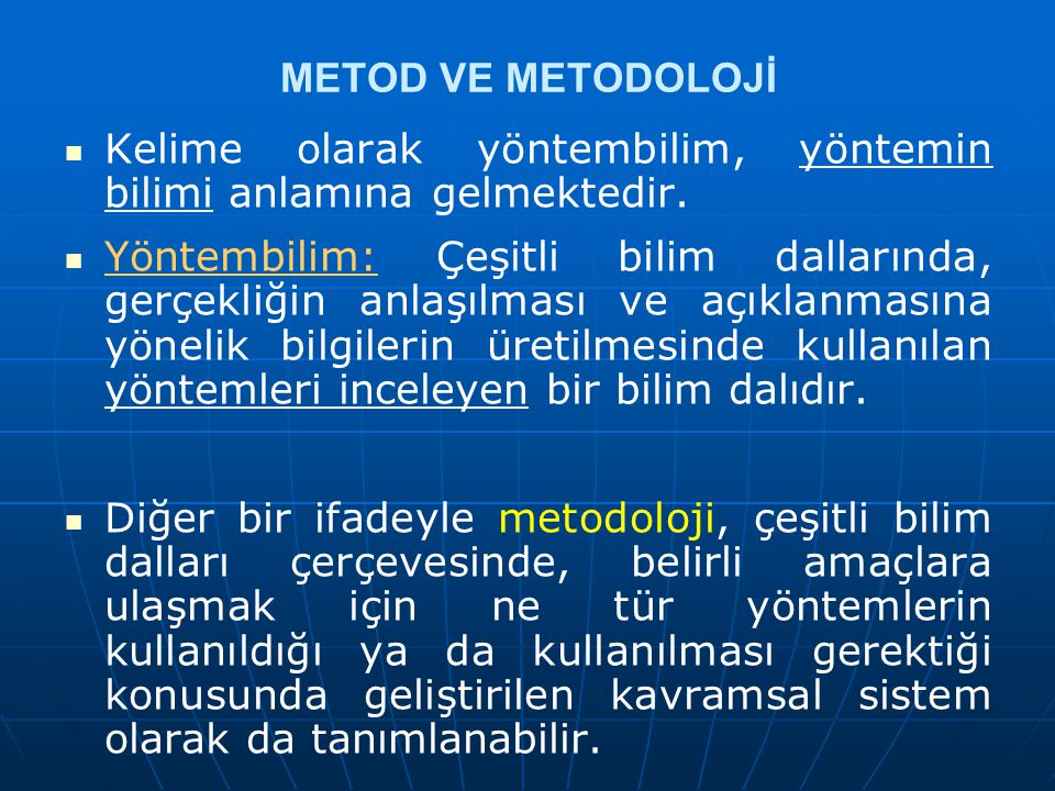 56 YÖNTEM VE YÖNTEMBİLİM (METOD VE METODOLOJİ) Yöntem ve Yöntembilim Yöntem ve Yöntembilim Bir incelemede izlenen yol anlamına gelen Yöntem sözcüğü, Yunanca meta (=doğru) ve odos (=yol) sözcüklerinin birleştirilmesinden oluşmuştur.Bir incelemede izlenen yol anlamına gelen Yöntem sözcüğü, Yunanca meta (=doğru) ve odos (=yol) sözcüklerinin birleştirilmesinden oluşmuştur.