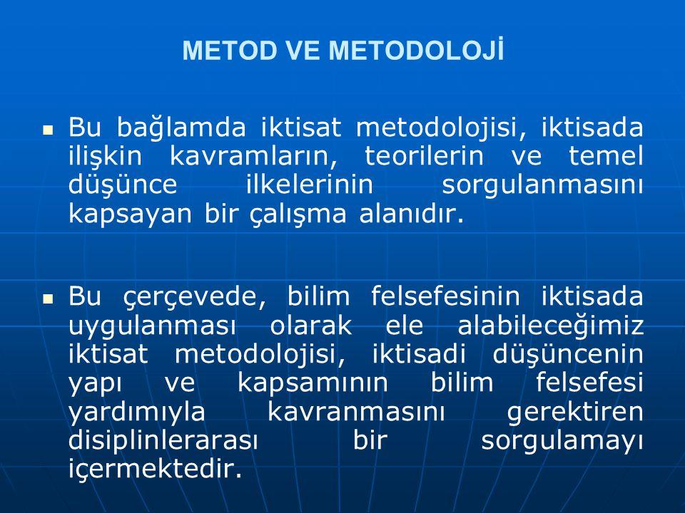 METOD VE METODOLOJİ Bu bağlamda iktisat metodolojisi, iktisada ilişkin kavramların, teorilerin ve temel düşünce ilkelerinin sorgulanmasını kapsayan bi