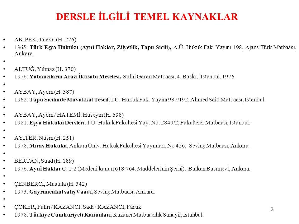 2 DERSLE İLGİLİ TEMEL KAYNAKLAR AKİPEK, Jale G. (H. 276) 1965: Türk Eşya Hukuku (Aynî Haklar, Zilyetlik, Tapu Sicili), A.Ü. Hukuk Fak. Yayını 198, Aja