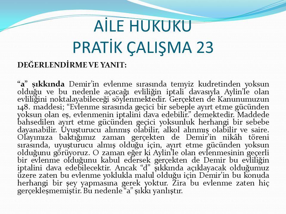 """AİLE HUKUKU PRATİK ÇALIŞMA 23 DEĞERLENDİRME VE YANIT: """"a"""" şıkkında Demir'in evlenme sırasında temyiz kudretinden yoksun olduğu ve bu nedenle açacağı e"""