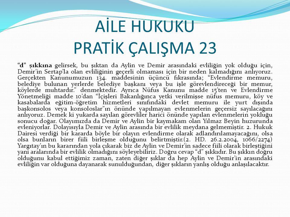"""AİLE HUKUKU PRATİK ÇALIŞMA 23 """"d"""" şıkkına gelirsek, bu şıktan da Aylin ve Demir arasındaki evliliğin yok olduğu için, Demir'in Sertap'la olan evliliği"""