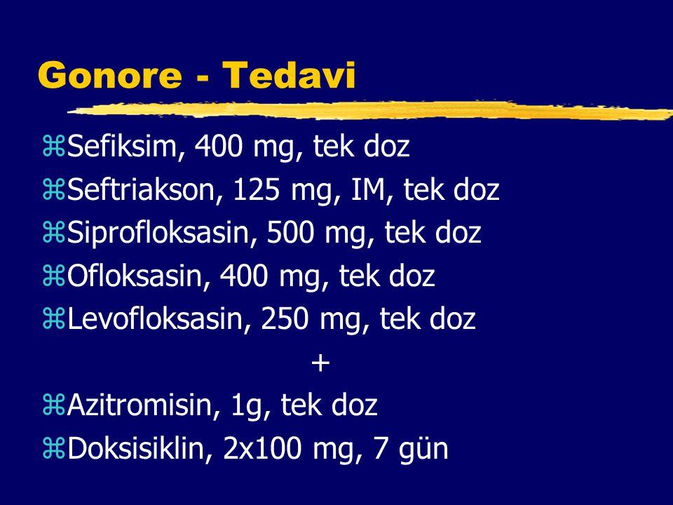Gonore - Tedavi zSefiksim, 400 mg, tek doz zSeftriakson, 125 mg, IM, tek doz zSiprofloksasin, 500 mg, tek doz zOfloksasin, 400 mg, tek doz zLevofloksasin, 250 mg, tek doz + zAzitromisin, 1g, tek doz zDoksisiklin, 2x100 mg, 7 gün