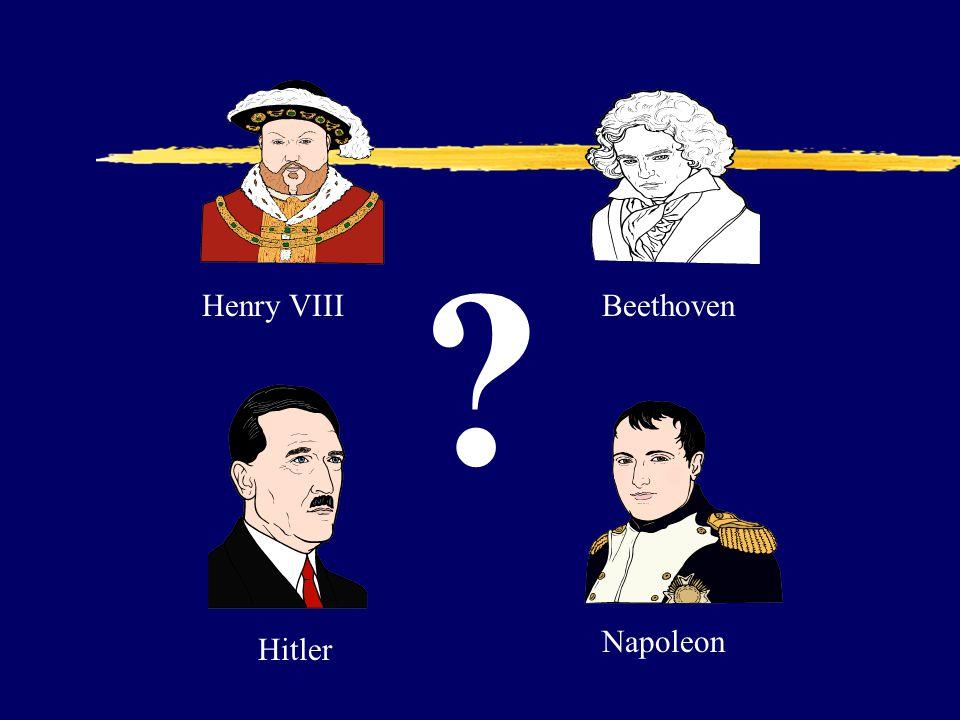 Henry VIII Napoleon Beethoven Hitler ?