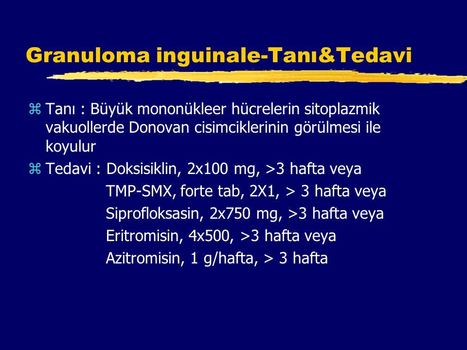 Granuloma inguinale-Tanı&Tedavi zTanı : Büyük mononükleer hücrelerin sitoplazmik vakuollerde Donovan cisimciklerinin görülmesi ile koyulur zTedavi : Doksisiklin, 2x100 mg, >3 hafta veya TMP-SMX, forte tab, 2X1, > 3 hafta veya Siprofloksasin, 2x750 mg, >3 hafta veya Eritromisin, 4x500, >3 hafta veya Azitromisin, 1 g/hafta, > 3 hafta